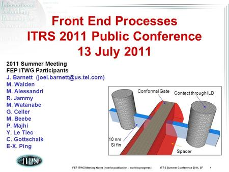 FEP ITWG Meeting Notes (not for publication – work in progress) ITRS Summer Conference 2011, SF 1 Front End Processes ITRS 2011 Public Conference 13 July.