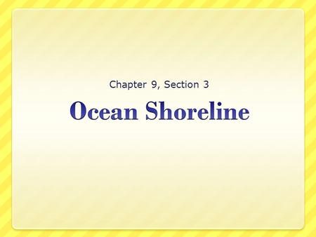 Chapter 9, Section 3. The Shore Ocean Shoreline Where land meets the ocean. Surface waves, tides, and currents cause shorelines to constantly change.