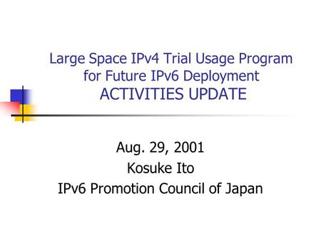 Large Space IPv4 Trial Usage Program for Future IPv6 Deployment ACTIVITIES UPDATE Aug. 29, 2001 Kosuke Ito IPv6 Promotion Council of Japan.