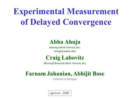 Experimental Measurement of Delayed Convergence Abha Ahuja Internap/Merit Network, Inc. Craig Labovitz Microsoft Research/Merit Network, Inc. Farnam Jahanian,