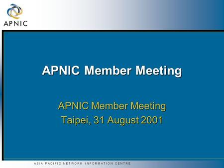 A S I A P A C I F I C N E T W O R K I N F O R M A T I O N C E N T R E APNIC Member Meeting Taipei, 31 August 2001.