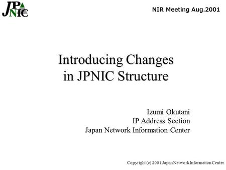 Copyright (c) 2001 Japan Network Information Center Introducing Changes in JPNIC Structure Izumi Okutani IP Address Section Japan Network Information Center.