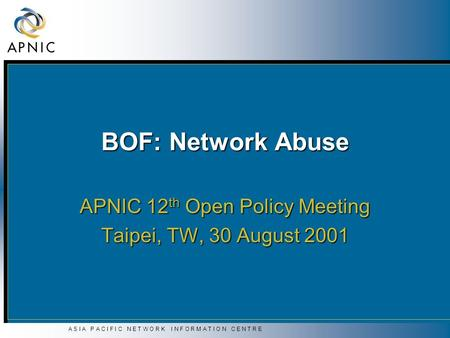 A S I A P A C I F I C N E T W O R K I N F O R M A T I O N C E N T R E BOF: Network Abuse APNIC 12 th Open Policy Meeting Taipei, TW, 30 August 2001.