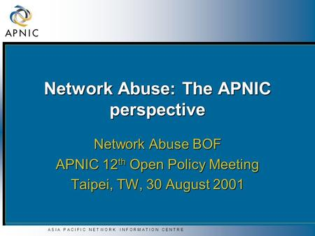 A S I A P A C I F I C N E T W O R K I N F O R M A T I O N C E N T R E Network Abuse: The APNIC perspective Network Abuse BOF APNIC 12 th Open Policy Meeting.