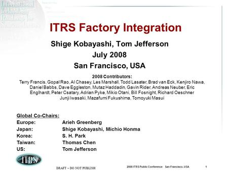 2008 ITRS Public Conference San Francisco, USA 1 DRAFT – DO NOT PUBLISH ITRS Factory Integration Shige Kobayashi, Tom Jefferson July 2008 San Francisco,