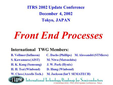 4 December 2002, ITRS 2002 Update Conference - Tokyo Front End Processes ITRS 2002 Update Conference December 4, 2002 Tokyo, JAPAN International TWG Members: