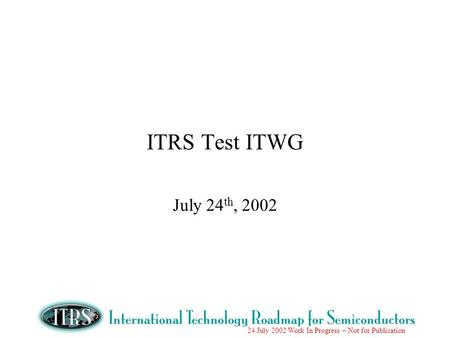 24 July 2002 Work In Progress – Not for Publication ITRS Test ITWG July 24 th, 2002.