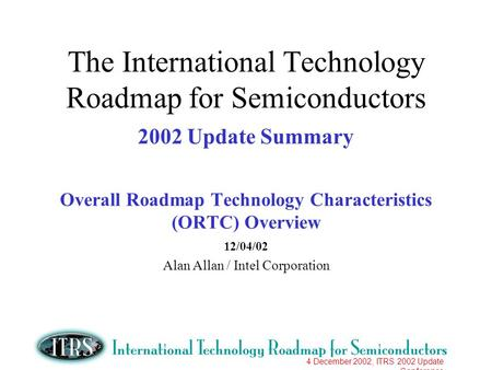 4 December 2002, ITRS 2002 Update Conference The International Technology Roadmap for Semiconductors 2002 Update Summary Overall Roadmap Technology Characteristics.