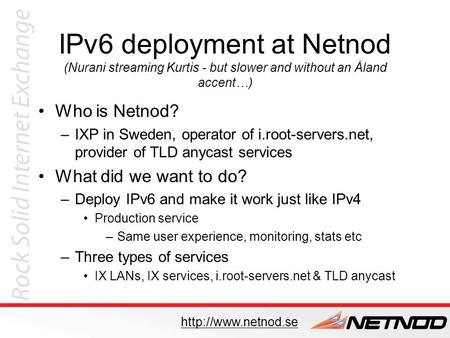 IPv6 deployment at Netnod (Nurani streaming Kurtis - but slower and without an Åland accent…) Who is Netnod? –IXP in Sweden, operator of i.root-servers.net,