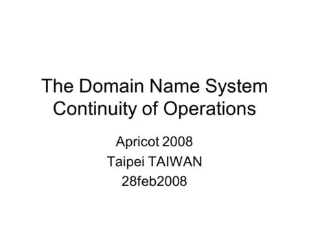 The Domain Name System Continuity of Operations Apricot 2008 Taipei TAIWAN 28feb2008.