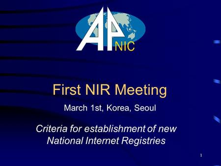 1 First NIR Meeting Criteria for establishment of new National Internet Registries March 1st, Korea, Seoul.