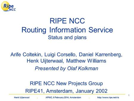 Henk Uijterwaal. APNIC, 6 February 2014, Amsterdam.  1 RIPE NCC Routing Information Service Status and plans Arife Coltekin, Luigi.