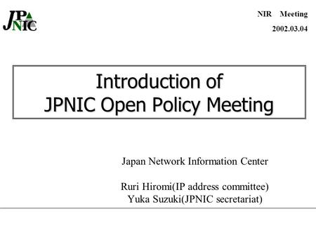 Introduction of JPNIC Open Policy Meeting Japan Network Information Center Ruri Hiromi(IP address committee) Yuka Suzuki(JPNIC secretariat) NIR Meeting.