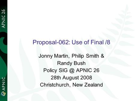 Proposal-062: Use of Final /8 Jonny Martin, Philip Smith & Randy Bush Policy APNIC 26 28th August 2008 Christchurch, New Zealand.