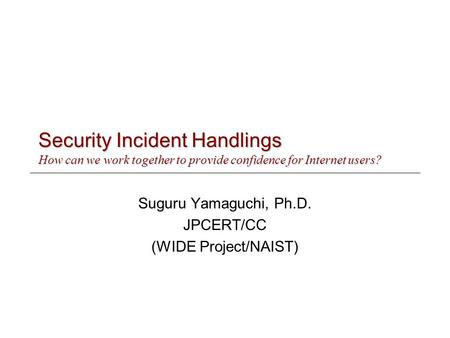Security Incident Handlings How can we work together to provide confidence for Internet users? Suguru Yamaguchi, Ph.D. JPCERT/CC (WIDE Project/NAIST)