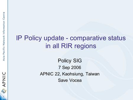 1 IP Policy update - comparative status in all RIR regions Policy SIG 7 Sep 2006 APNIC 22, Kaohsiung, Taiwan Save Vocea.