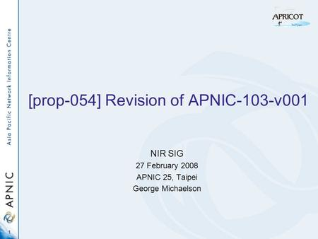 1 [prop-054] Revision of APNIC-103-v001 NIR SIG 27 February 2008 APNIC 25, Taipei George Michaelson.
