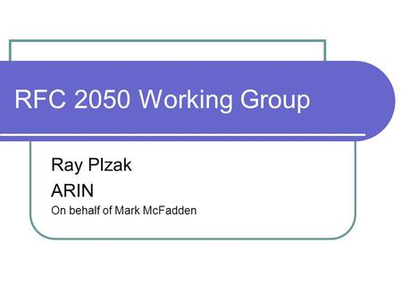 RFC 2050 Working Group Ray Plzak ARIN On behalf of Mark McFadden.