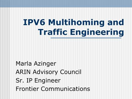 IPV6 Multihoming and Traffic Engineering Marla Azinger ARIN Advisory Council Sr. IP Engineer Frontier Communications.
