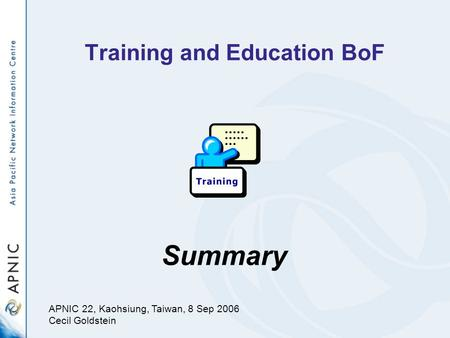 Training and Education BoF Summary APNIC 22, Kaohsiung, Taiwan, 8 Sep 2006 Cecil Goldstein.