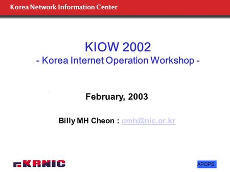Korea Network Information Center APOPS KIOW 2002 - Korea Internet Operation Workshop - Billy MH Cheon : February, 2003.