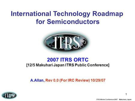 ITRS Winter Conference 2007 Makuhara, Japan 1 International Technology Roadmap for Semiconductors 2007 ITRS ORTC [12/5 Makuhari Japan ITRS Public Conference]