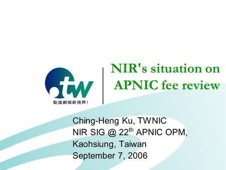 NIR's situation on APNIC fee review Ching-Heng Ku, TWNIC NIR 22 th APNIC OPM, Kaohsiung, Taiwan September 7, 2006.