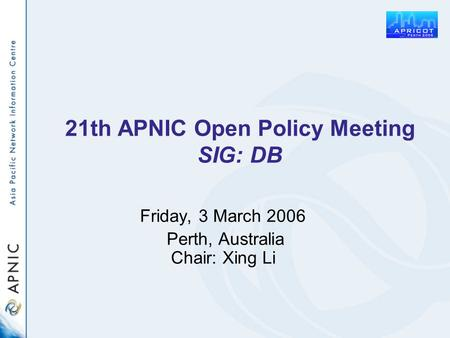 21th APNIC Open Policy Meeting SIG: DB Friday, 3 March 2006 Perth, Australia Chair: Xing Li.