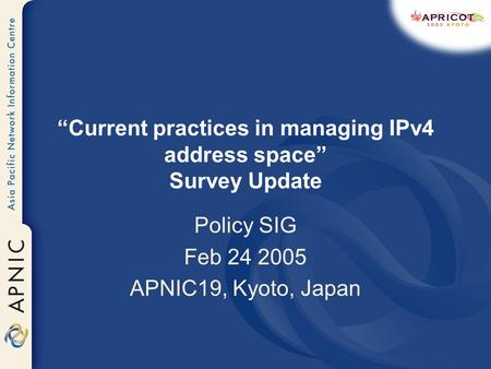 Current practices in managing IPv4 address space Survey Update Policy SIG Feb 24 2005 APNIC19, Kyoto, Japan.