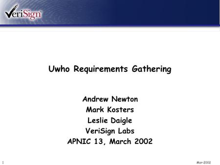 Mar-20021 Uwho Requirements Gathering Andrew Newton Mark Kosters Leslie Daigle VeriSign Labs APNIC 13, March 2002.