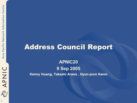 1 Address Council Report APNIC20 9 Sep 2005 Kenny Huang, Takashi Arano, Hyun-joon Kwon.