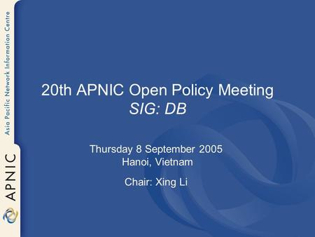 20th APNIC Open Policy Meeting SIG: DB Thursday 8 September 2005 Hanoi, Vietnam Chair: Xing Li.
