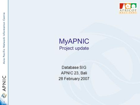 1 MyAPNIC Project update Database SIG APNIC 23, Bali 28 February 2007.