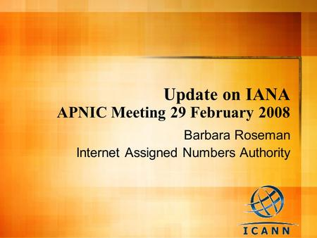 Update on IANA APNIC Meeting 29 February 2008 Barbara Roseman Internet Assigned Numbers Authority.