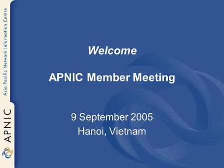 Welcome APNIC Member Meeting 9 September 2005 Hanoi, Vietnam.