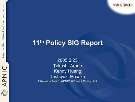 11 th Policy SIG Report 2005.2.25 Takashi Arano Kenny Huang Toshiyuki Hosaka Chair/co-chair of APNIC Address Policy SIG.