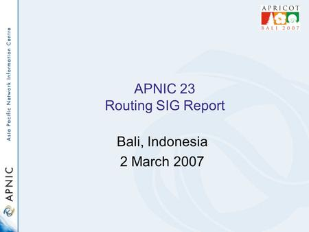 APNIC 23 Routing SIG Report Bali, Indonesia 2 March 2007.