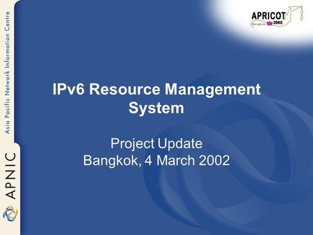 IPv6 Resource Management System Project Update Bangkok, 4 March 2002.