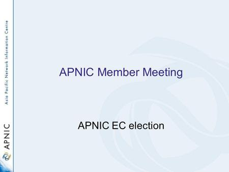 APNIC Member Meeting APNIC EC election. Three vacant seats on APNIC EC –Three positions are currently held by: Akinori Maemura Che-Hoo Cheng Vinh Ngo.