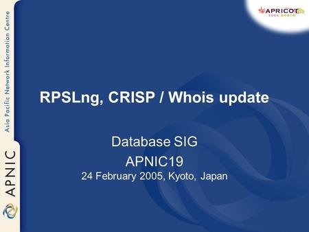 RPSLng, CRISP / Whois update Database SIG APNIC19 24 February 2005, Kyoto, Japan.