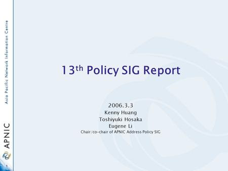 1 13 th Policy SIG Report 2006.3.3 Kenny Huang Toshiyuki Hosaka Eugene Li Chair/co-chair of APNIC Address Policy SIG.