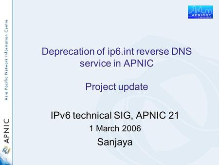 1 Deprecation of ip6.int reverse DNS service in APNIC Project update IPv6 technical SIG, APNIC 21 1 March 2006 Sanjaya.