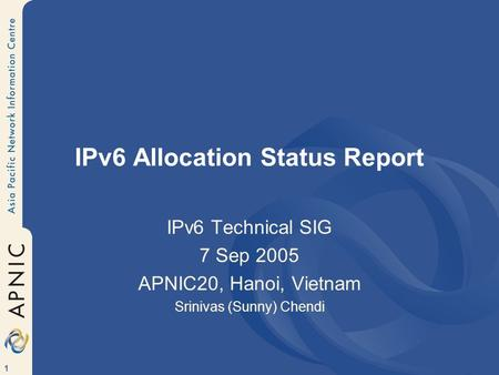 1 IPv6 Allocation Status Report IPv6 Technical SIG 7 Sep 2005 APNIC20, Hanoi, Vietnam Srinivas (Sunny) Chendi.
