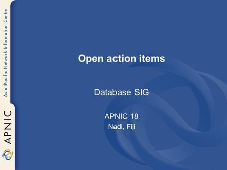 Open action items Database SIG APNIC 18 Nadi, Fiji.