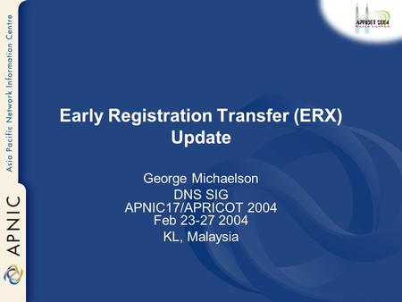 Early Registration Transfer (ERX) Update George Michaelson DNS SIG APNIC17/APRICOT 2004 Feb 23-27 2004 KL, Malaysia.