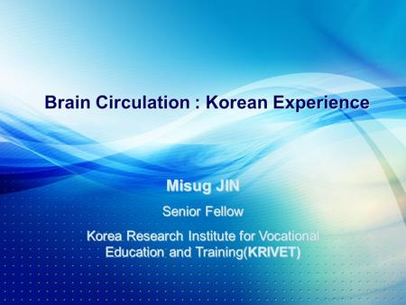 Brain Circulation : Korean Experience Misug JIN Senior Fellow Korea Research Institute for Vocational Education and Training(KRIVET)