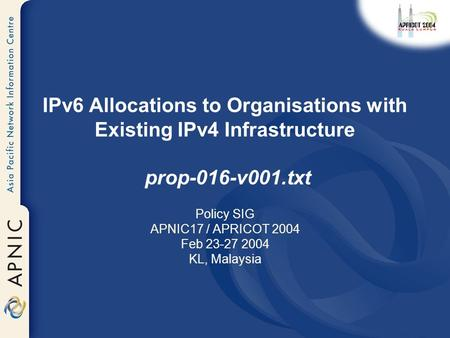 IPv6 Allocations to Organisations with Existing IPv4 Infrastructure prop-016-v001.txt Policy SIG APNIC17 / APRICOT 2004 Feb 23-27 2004 KL, Malaysia.