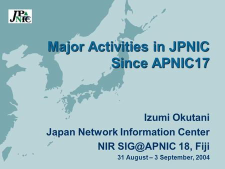 Major Activities in JPNIC Since APNIC17 Izumi Okutani Japan Network Information Center NIR 18, Fiji 31 August – 3 September, 2004.
