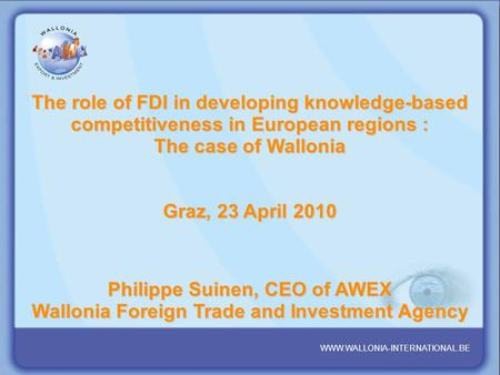 WALLONIA : YOUR PARTNER REGION IN THE HEART OF EUROPE www.wallonia- international.be WWW.WALLONIA-INTERNATIONAL.BE The role of FDI in developing knowledge-based.