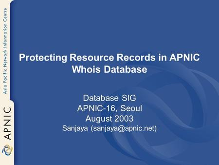 Protecting Resource Records in APNIC Whois Database Database SIG APNIC-16, Seoul August 2003 Sanjaya